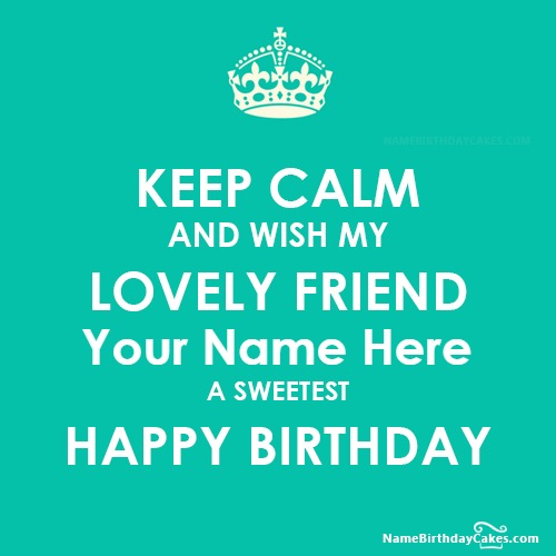 KEEP CALM AND WISH MY FRIEND BIRTHDAY With Name